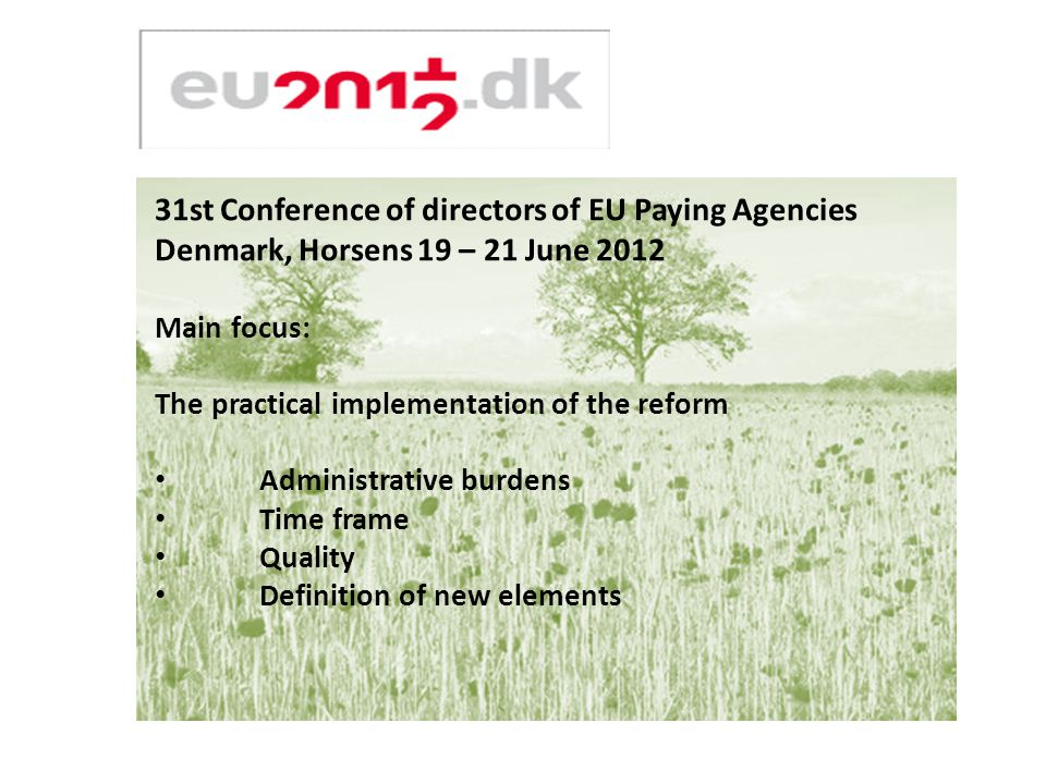 31st Conference of directors of EU Paying Agencies Denmark, Horsens 19 – 21 June 2012 Main focus: The practical implementation of the reform Administrative burdens Time frame Quality Definition of new elements