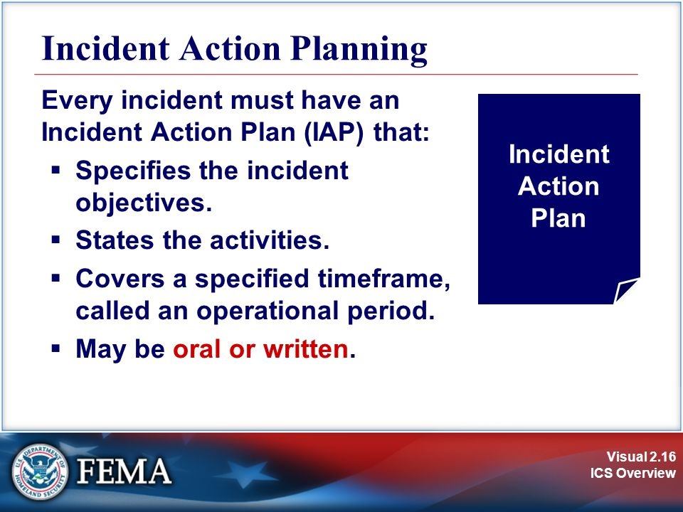 Visual 2.16 ICS Overview Incident Action Planning Every incident must have an Incident Action Plan (IAP) that:  Specifies the incident objectives. 