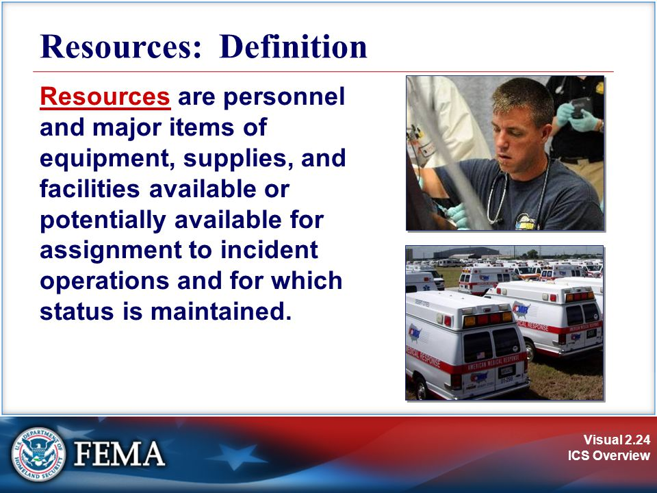 Visual 2.24 ICS Overview Resources: Definition Resources are personnel and major items of equipment, supplies, and facilities available or potentially
