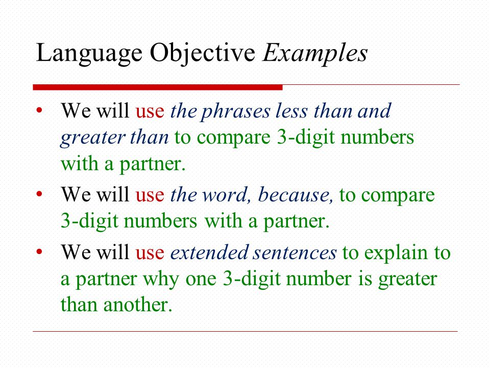 Language Objective Examples We will use the phrases less than and greater than to compare 3-digit numbers with a partner.
