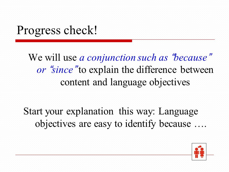 "Progress check! We will use a conjunction such as ""because"" or ""since"" to explain the difference between content and language objectives Start your ex"