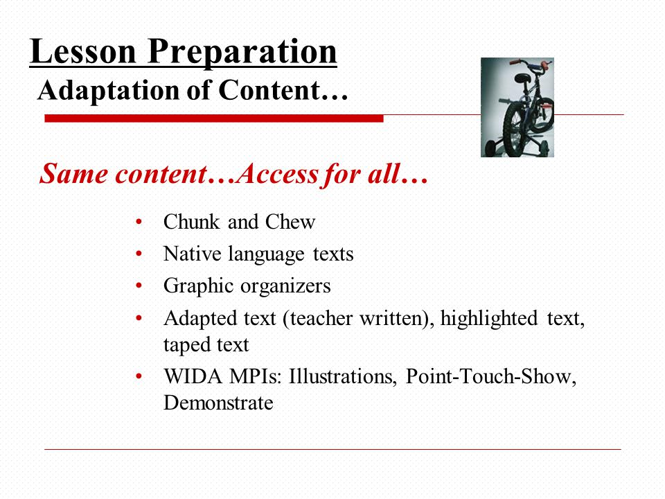 Same content…Access for all… Chunk and Chew Native language texts Graphic organizers Adapted text (teacher written), highlighted text, taped text WIDA MPIs: Illustrations, Point-Touch-Show, Demonstrate Lesson Preparation Adaptation of Content…