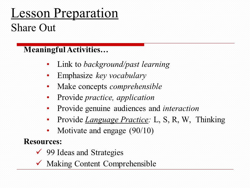 Meaningful Activities… Link to background/past learning Emphasize key vocabulary Make concepts comprehensible Provide practice, application Provide genuine audiences and interaction Provide Language Practice: L, S, R, W, Thinking Motivate and engage (90/10) Resources: 99 Ideas and Strategies Making Content Comprehensible Lesson Preparation Share Out