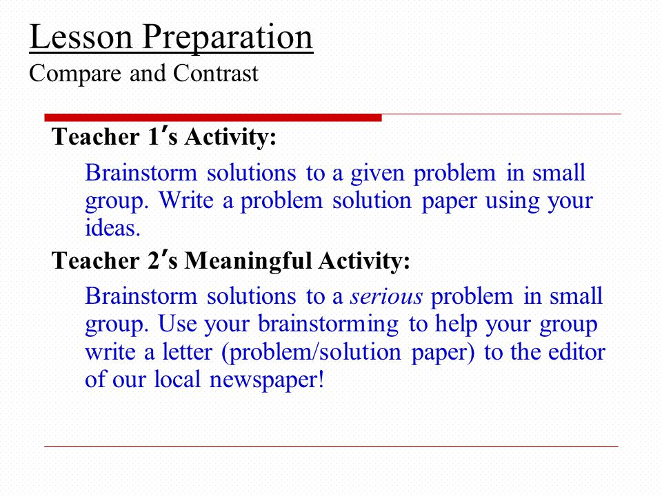 Lesson Preparation Compare and Contrast Teacher 1's Activity: Brainstorm solutions to a given problem in small group.