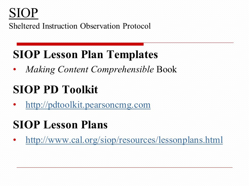 SIOP Lesson Plan Templates Making Content Comprehensible Book SIOP PD Toolkit http://pdtoolkit.pearsoncmg.com SIOP Lesson Plans http://www.cal.org/siop/resources/lessonplans.html SIOP Sheltered Instruction Observation Protocol