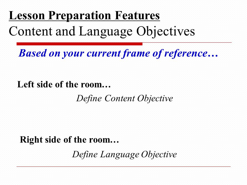 Based on your current frame of reference… Left side of the room… Define Content Objective Right side of the room… Define Language Objective Lesson Preparation Features Content and Language Objectives