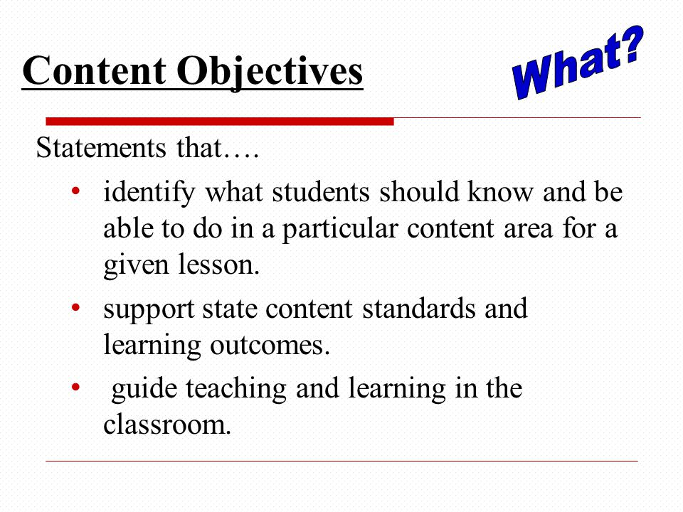 Content Objectives Statements that…. identify what students should know and be able to do in a particular content area for a given lesson. support sta