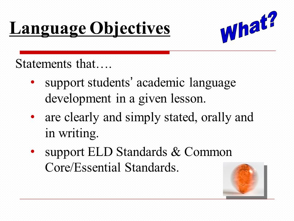 Language Objectives Statements that…. support students' academic language development in a given lesson. are clearly and simply stated, orally and in