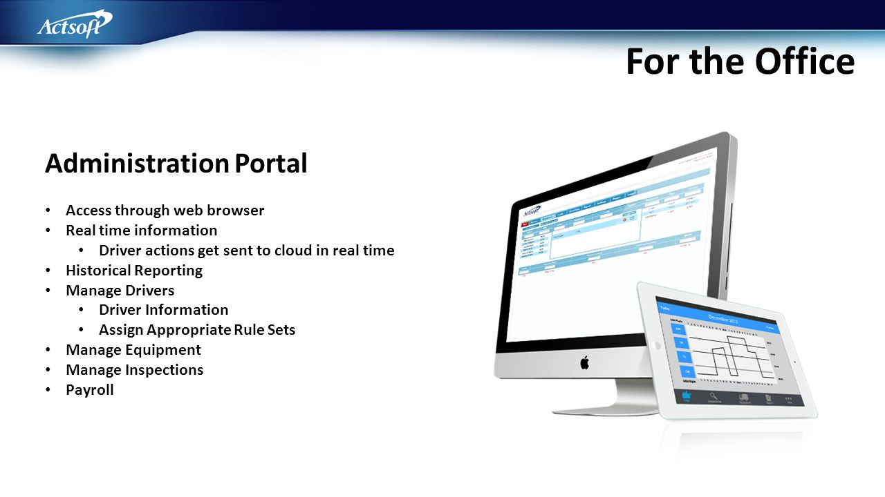 Administration Portal Access through web browser Real time information Driver actions get sent to cloud in real time Historical Reporting Manage Drive