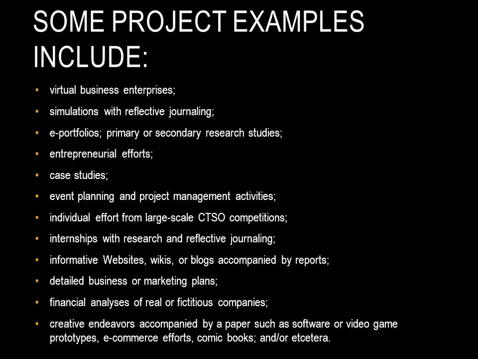 SOME PROJECT EXAMPLES INCLUDE: virtual business enterprises; simulations with reflective journaling; e-portfolios; primary or secondary research studies; entrepreneurial efforts; case studies; event planning and project management activities; individual effort from large-scale CTSO competitions; internships with research and reflective journaling; informative Websites, wikis, or blogs accompanied by reports; detailed business or marketing plans; financial analyses of real or fictitious companies; creative endeavors accompanied by a paper such as software or video game prototypes, e-commerce efforts, comic books; and/or etcetera.