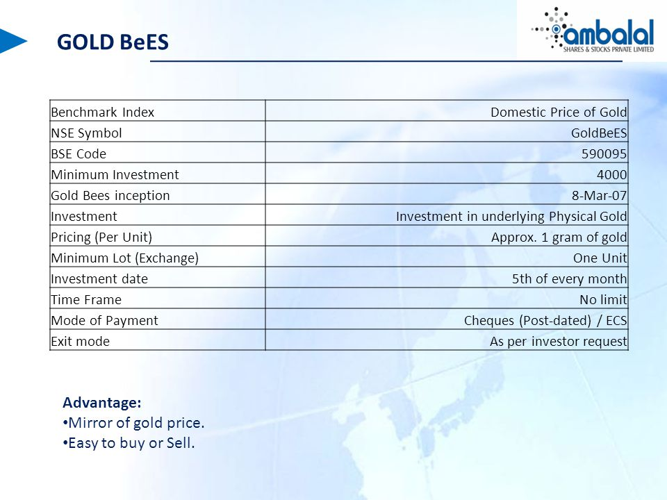 GOLD BeES Benchmark IndexDomestic Price of Gold NSE SymbolGoldBeES BSE Code590095 Minimum Investment4000 Gold Bees inception8-Mar-07 InvestmentInvestment in underlying Physical Gold Pricing (Per Unit)Approx.
