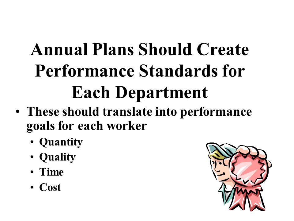 Annual Plans Should Create Performance Standards for Each Department These should translate into performance goals for each worker Quantity Quality Ti