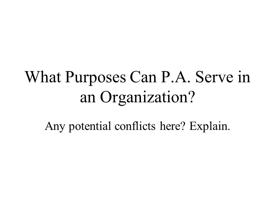 What Purposes Can P.A. Serve in an Organization? Any potential conflicts here? Explain.