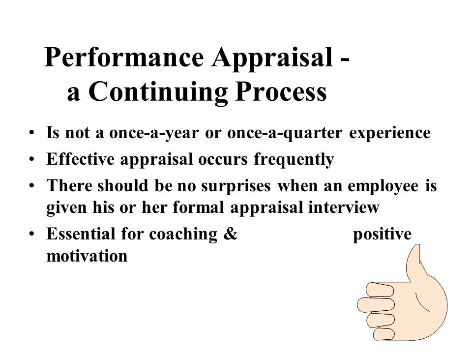Performance Appraisal - a Continuing Process Is not a once-a-year or once-a-quarter experience Effective appraisal occurs frequently There should be n