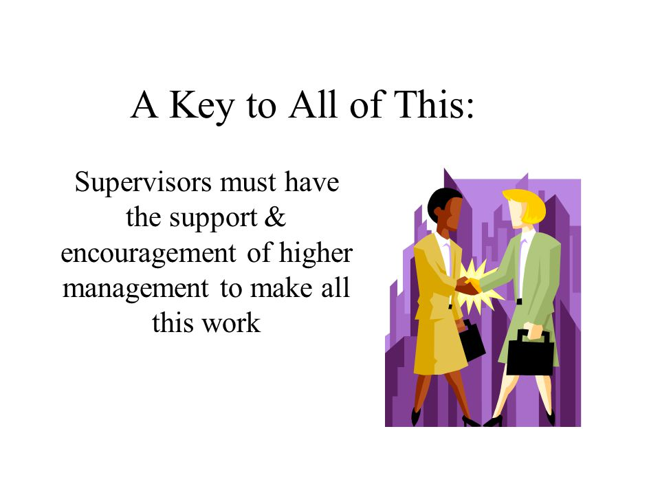 A Key to All of This: Supervisors must have the support & encouragement of higher management to make all this work