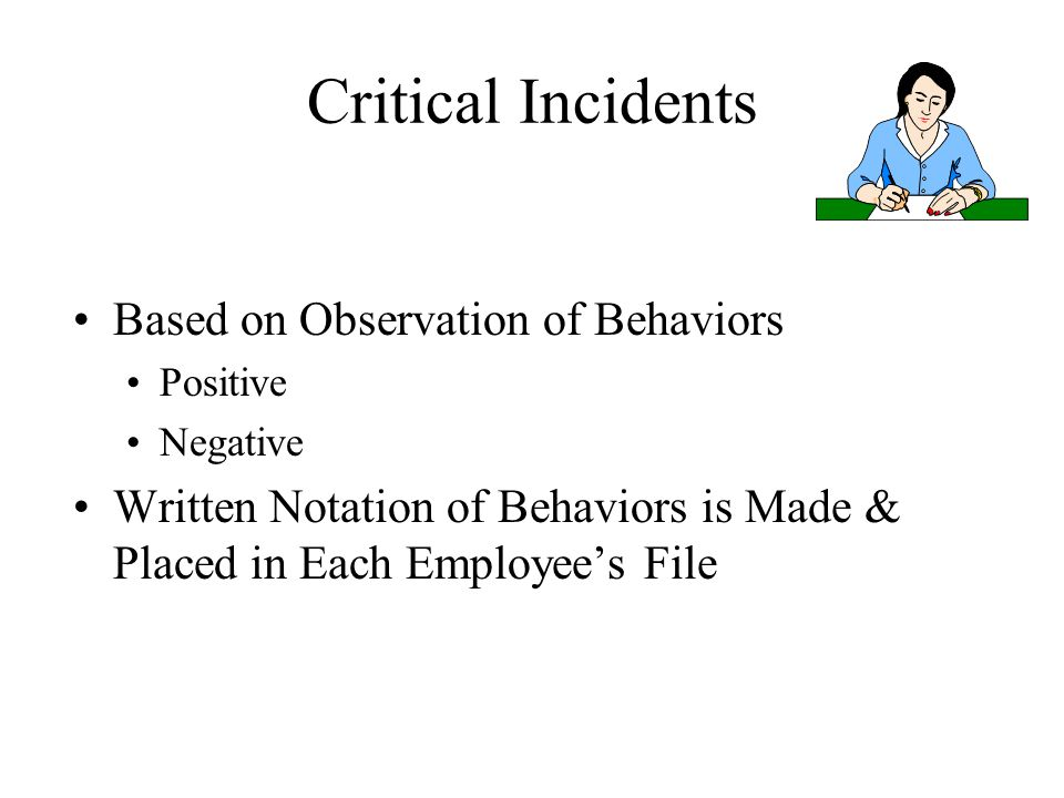 Critical Incidents Based on Observation of Behaviors Positive Negative Written Notation of Behaviors is Made & Placed in Each Employee's File