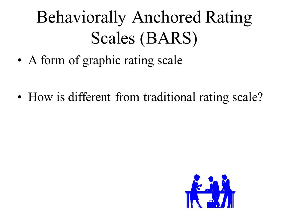 Behaviorally Anchored Rating Scales (BARS) A form of graphic rating scale How is different from traditional rating scale?