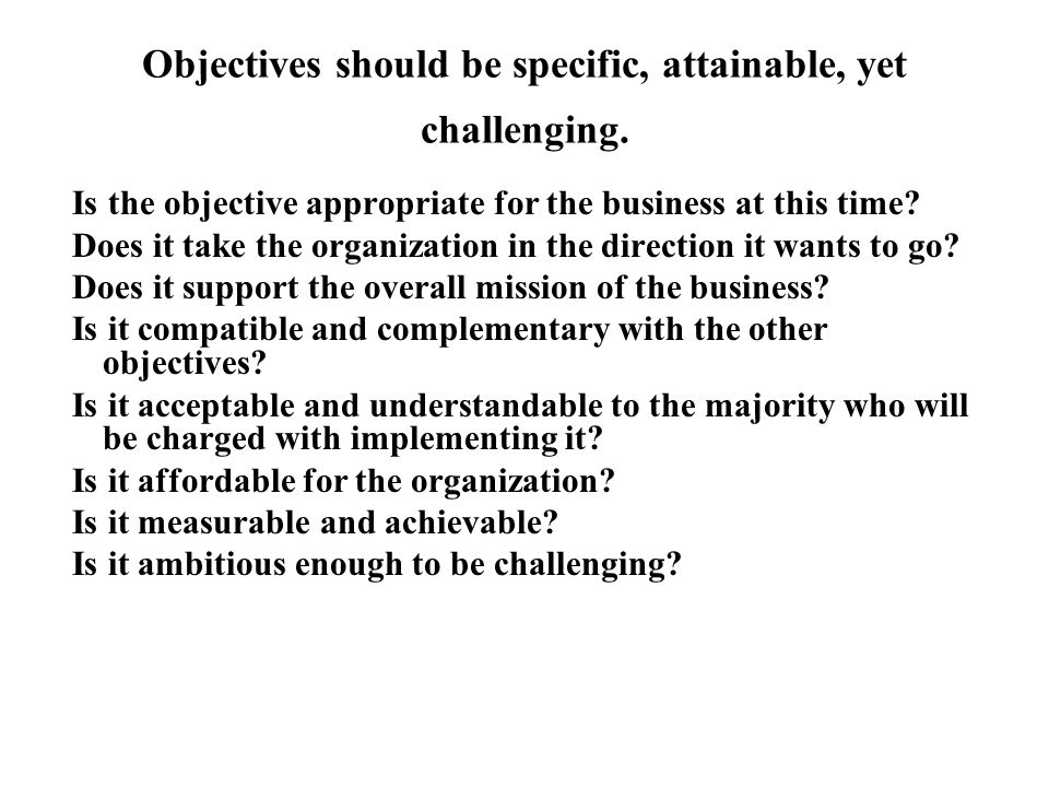 Objectives should be specific, attainable, yet challenging. Is the objective appropriate for the business at this time? Does it take the organization