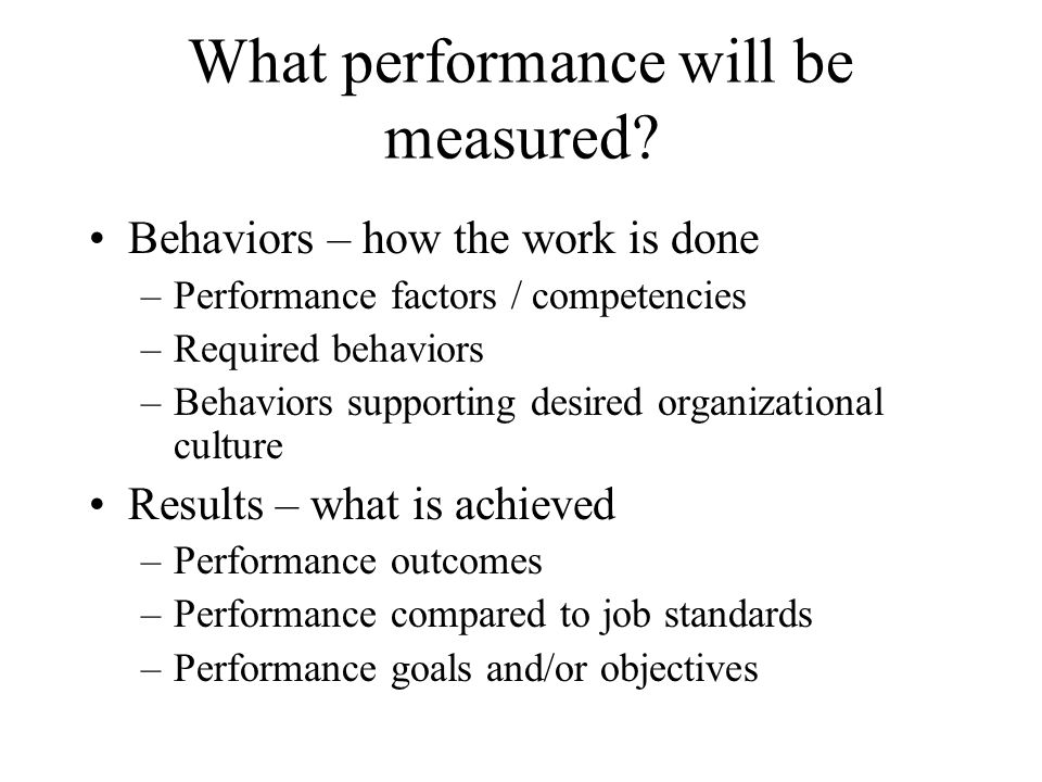 What performance will be measured? Behaviors – how the work is done –Performance factors / competencies –Required behaviors –Behaviors supporting desi