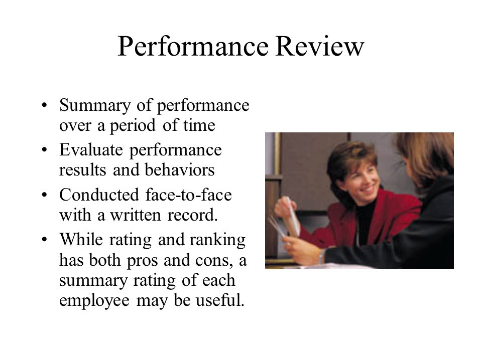 Performance Review Summary of performance over a period of time Evaluate performance results and behaviors Conducted face-to-face with a written recor