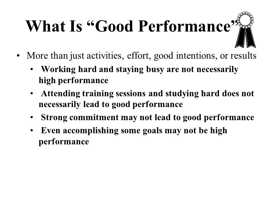 """What Is """"Good Performance""""? More than just activities, effort, good intentions, or results Working hard and staying busy are not necessarily high perf"""