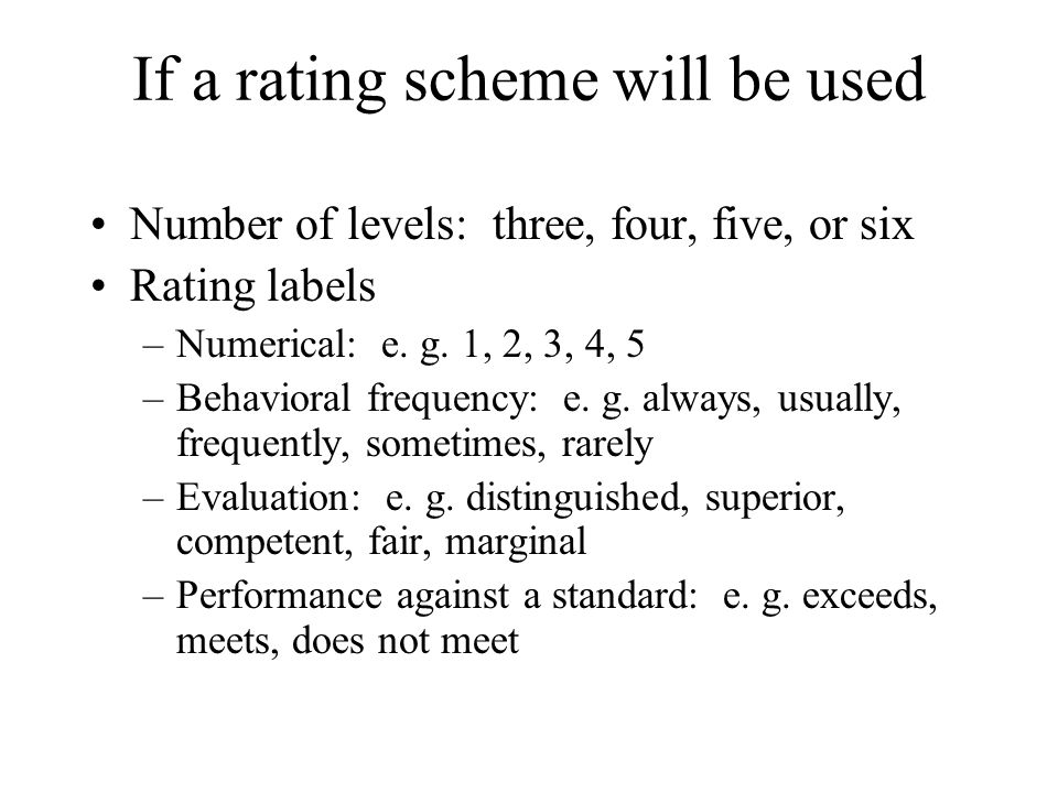 If a rating scheme will be used Number of levels: three, four, five, or six Rating labels –Numerical: e. g. 1, 2, 3, 4, 5 –Behavioral frequency: e. g.