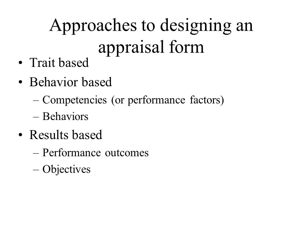 Approaches to designing an appraisal form Trait based Behavior based –Competencies (or performance factors) –Behaviors Results based –Performance outc