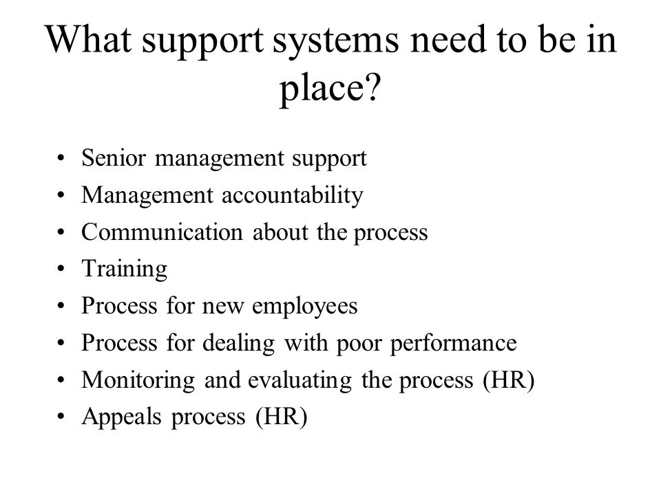 What support systems need to be in place? Senior management support Management accountability Communication about the process Training Process for new