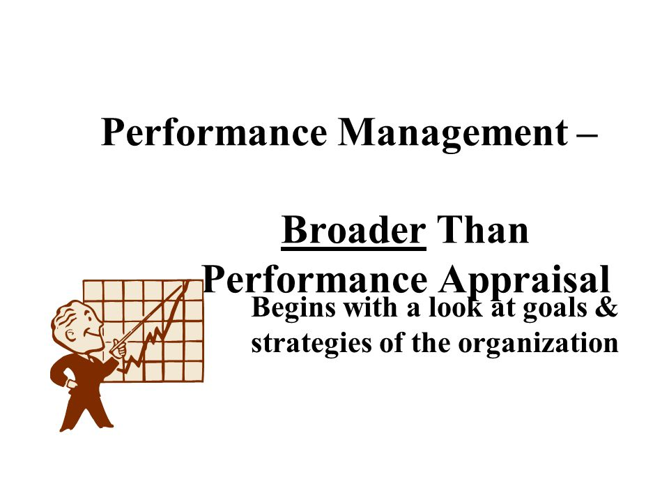 Performance Management – Broader Than Performance Appraisal Begins with a look at goals & strategies of the organization