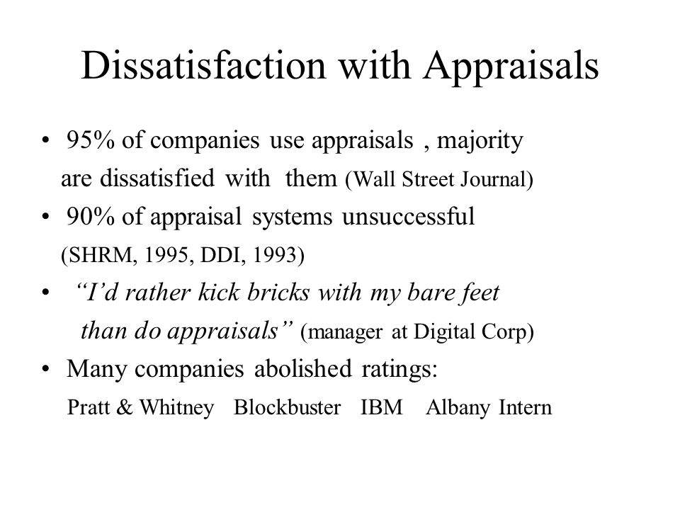 Dissatisfaction with Appraisals 95% of companies use appraisals, majority are dissatisfied with them (Wall Street Journal) 90% of appraisal systems un