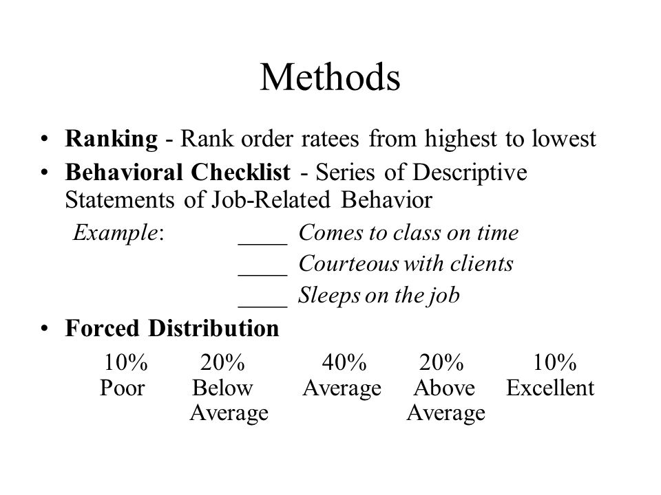 Methods Ranking - Rank order ratees from highest to lowest Behavioral Checklist - Series of Descriptive Statements of Job-Related Behavior Example: __