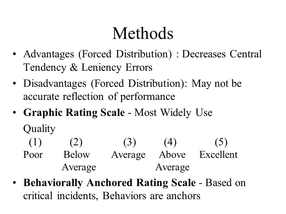 Methods Advantages (Forced Distribution) : Decreases Central Tendency & Leniency Errors Disadvantages (Forced Distribution): May not be accurate refle