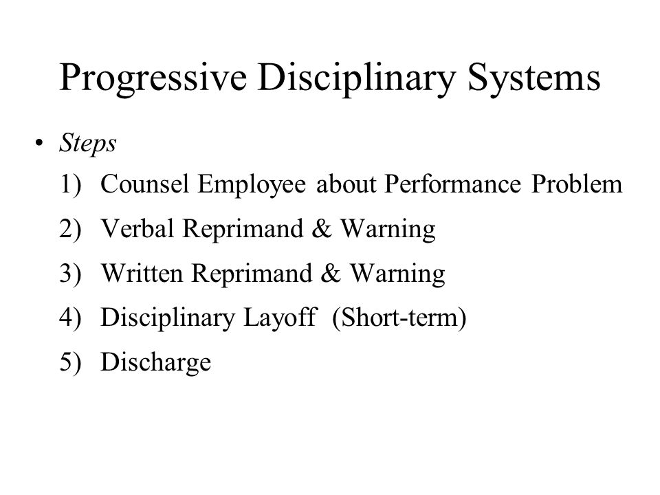 Progressive Disciplinary Systems Steps 1) Counsel Employee about Performance Problem 2) Verbal Reprimand & Warning 3) Written Reprimand & Warning 4) D