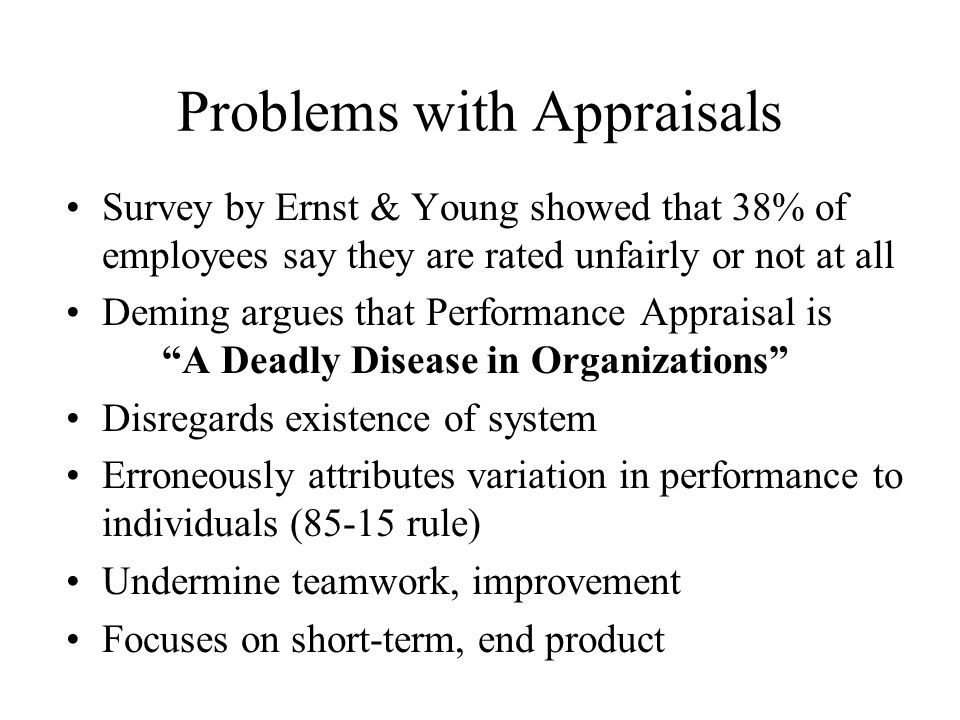Problems with Appraisals Survey by Ernst & Young showed that 38% of employees say they are rated unfairly or not at all Deming argues that Performance