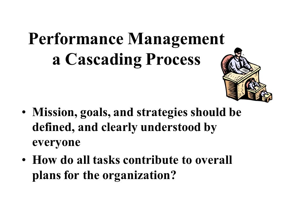 Performance Management a Cascading Process Mission, goals, and strategies should be defined, and clearly understood by everyone How do all tasks contr