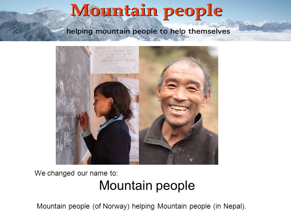 We changed our name to: Mountain people Mountain people (of Norway) helping Mountain people (in Nepal).