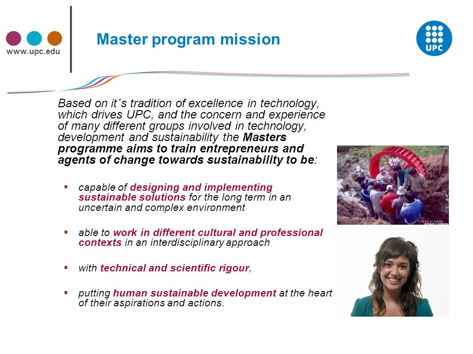 www.upc.edu Master program mission Based on it´s tradition of excellence in technology, which drives UPC, and the concern and experience of many different groups involved in technology, development and sustainability the Masters programme aims to train entrepreneurs and agents of change towards sustainability to be:  capable of designing and implementing sustainable solutions for the long term in an uncertain and complex environment  able to work in different cultural and professional contexts in an interdisciplinary approach  with technical and scientific rigour,  putting human sustainable development at the heart of their aspirations and actions.