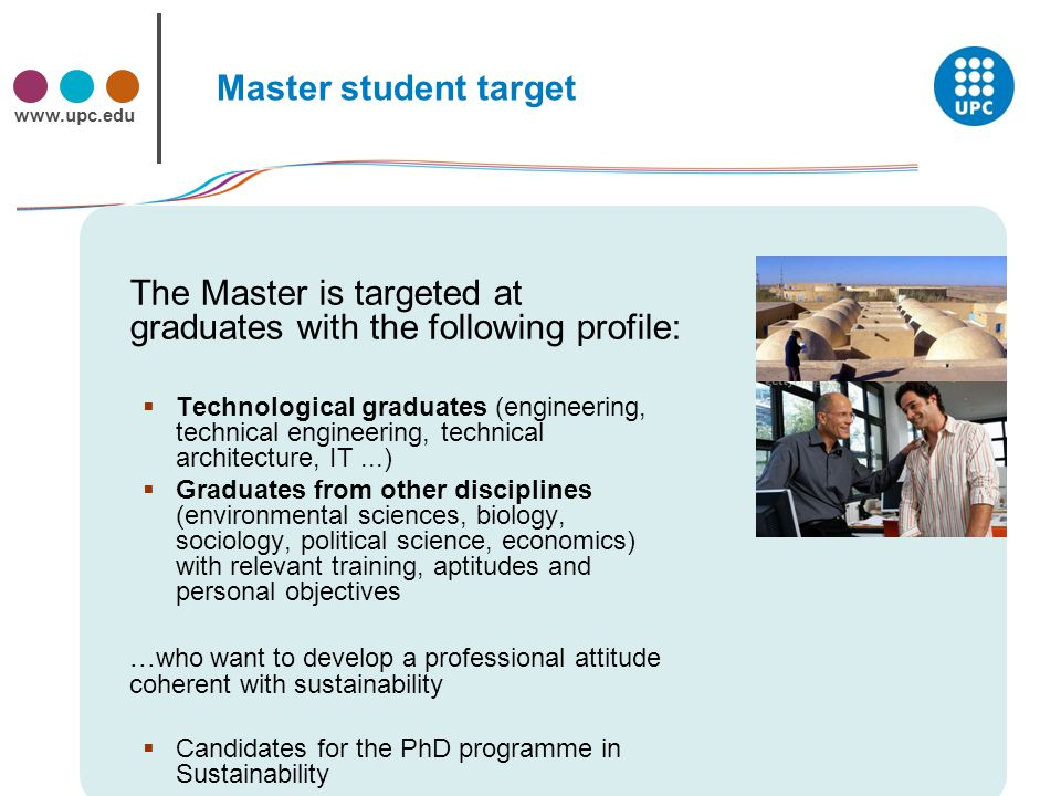 www.upc.edu Master student target The Master is targeted at graduates with the following profile:  Technological graduates (engineering, technical engineering, technical architecture, IT...)  Graduates from other disciplines (environmental sciences, biology, sociology, political science, economics) with relevant training, aptitudes and personal objectives...