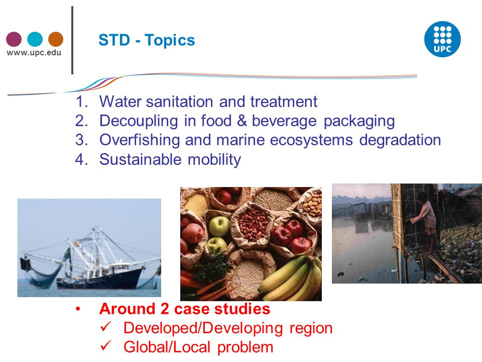 www.upc.edu STD - Topics 1.Water sanitation and treatment 2.Decoupling in food & beverage packaging 3.Overfishing and marine ecosystems degradation 4.Sustainable mobility Around 2 case studies Developed/Developing region Global/Local problem