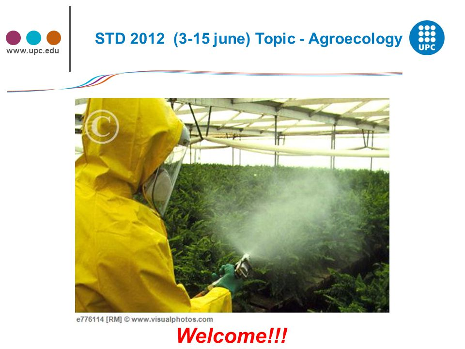 www.upc.edu STD 2012 (3-15 june) Topic - Agroecology Welcome!!!