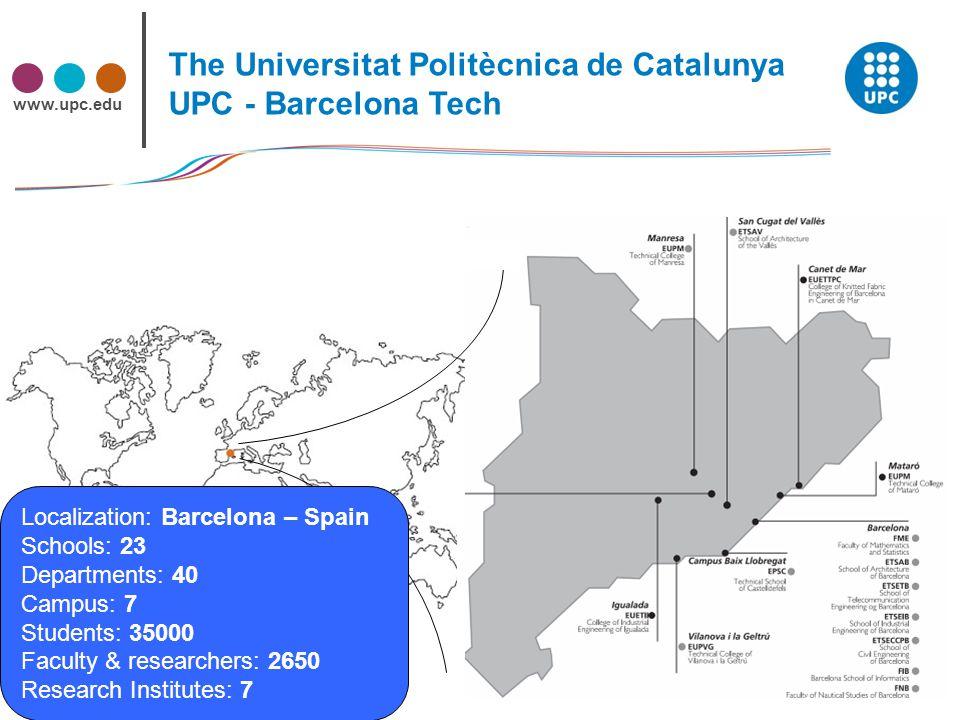 www.upc.edu 3 Localization: Barcelona – Spain Schools: 23 Departments: 40 Campus: 7 Students: 35000 Faculty & researchers: 2650 Research Institutes: 7 The Universitat Politècnica de Catalunya UPC - Barcelona Tech