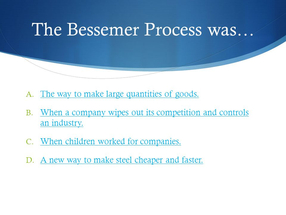 The Bessemer Process was… A. The way to make large quantities of goods.