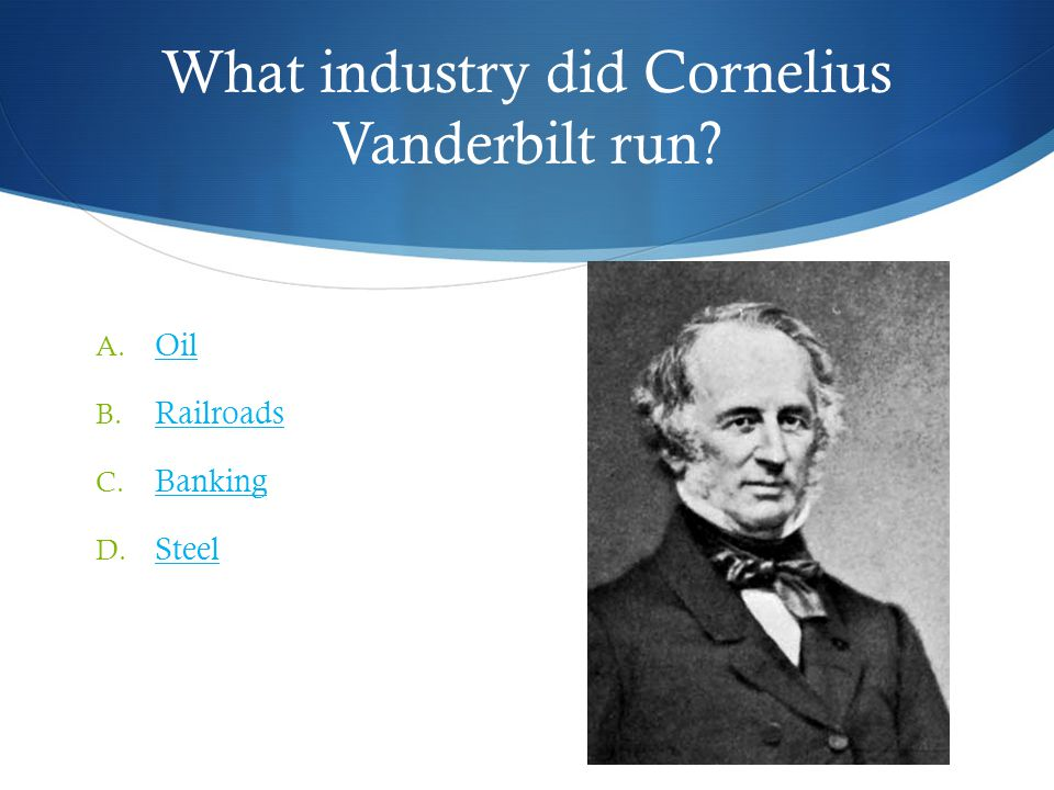 What industry did Cornelius Vanderbilt run. A. Oil Oil B.