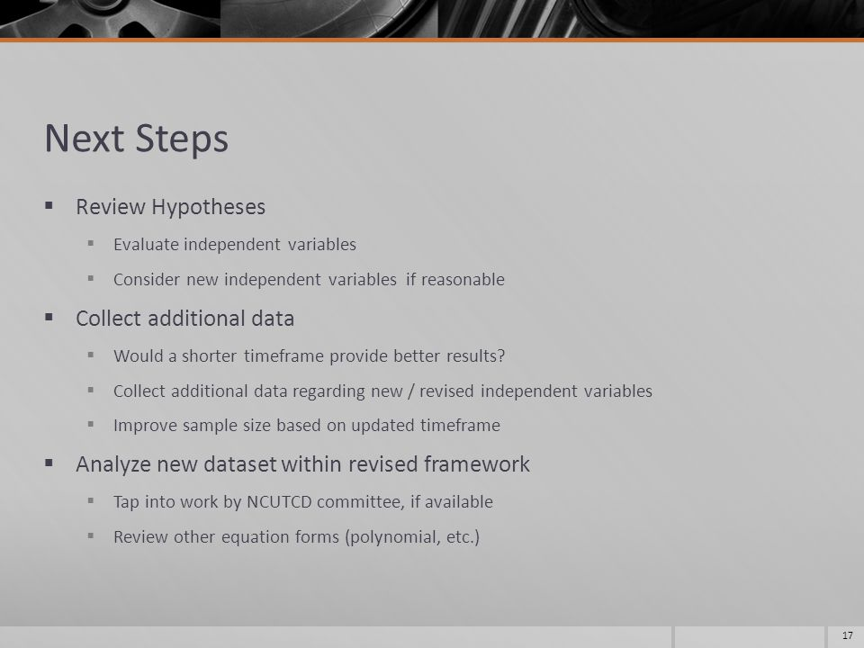 Next Steps  Review Hypotheses  Evaluate independent variables  Consider new independent variables if reasonable  Collect additional data  Would a shorter timeframe provide better results.