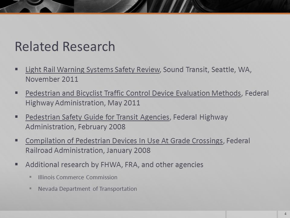 Related Research  Light Rail Warning Systems Safety Review, Sound Transit, Seattle, WA, November 2011  Pedestrian and Bicyclist Traffic Control Device Evaluation Methods, Federal Highway Administration, May 2011  Pedestrian Safety Guide for Transit Agencies, Federal Highway Administration, February 2008  Compilation of Pedestrian Devices In Use At Grade Crossings, Federal Railroad Administration, January 2008  Additional research by FHWA, FRA, and other agencies  Illinois Commerce Commission  Nevada Department of Transportation 4