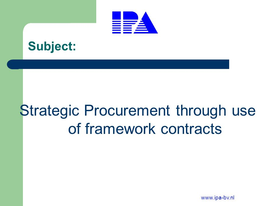 www.ipa-bv.nl Targets for framework contracts Understanding within the authority what is being purchased to meet Public deliveries; Collection of data related to Authority expenditure; Creation of economy of scale ; Reducing costs of Public Service delivery; Reduction of unit cost; Stepping up efficiency and accountability.