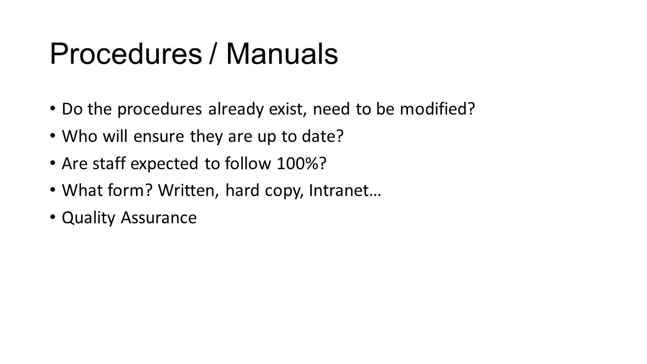 Procedures / Manuals Do the procedures already exist, need to be modified.