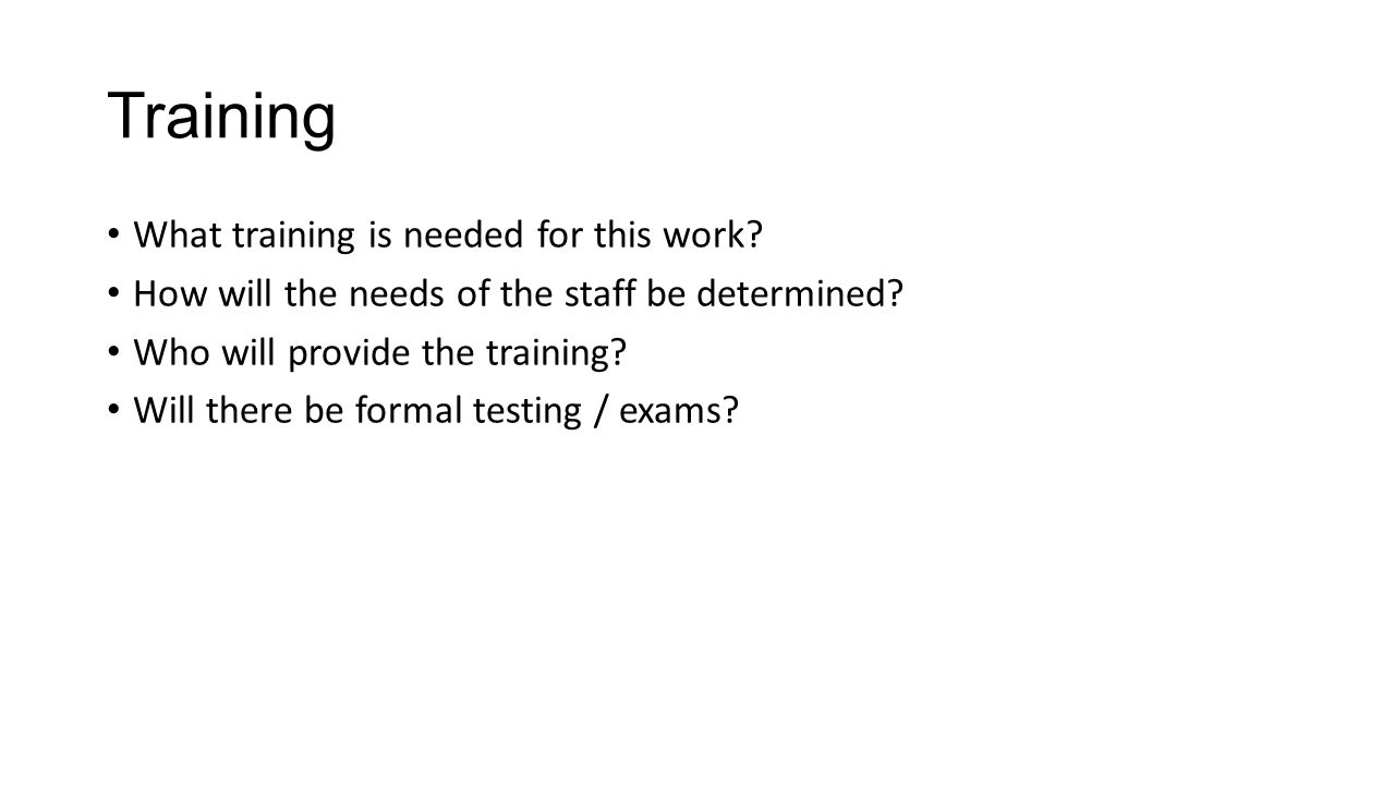 Training What training is needed for this work? How will the needs of the staff be determined? Who will provide the training? Will there be formal tes