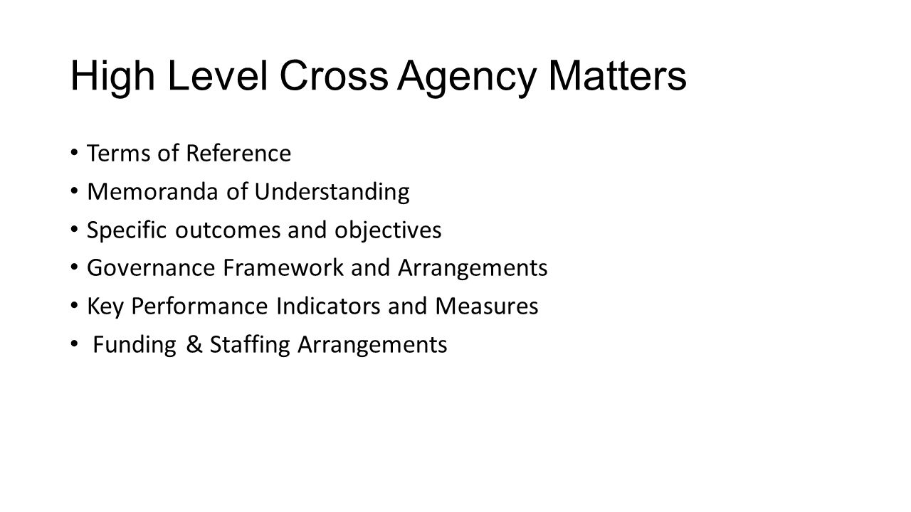 High Level Cross Agency Matters Terms of Reference Memoranda of Understanding Specific outcomes and objectives Governance Framework and Arrangements Key Performance Indicators and Measures Funding & Staffing Arrangements