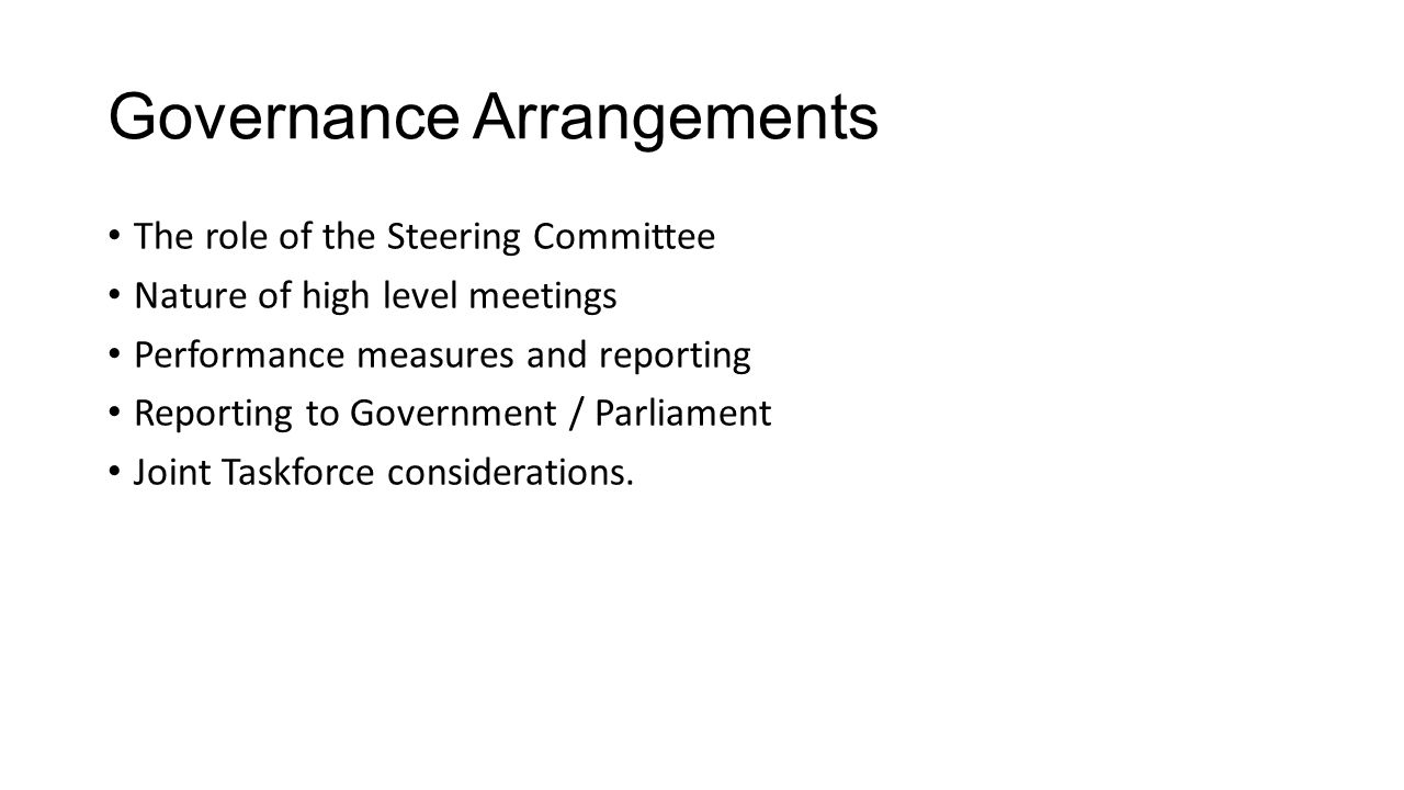Governance Arrangements The role of the Steering Committee Nature of high level meetings Performance measures and reporting Reporting to Government / Parliament Joint Taskforce considerations.